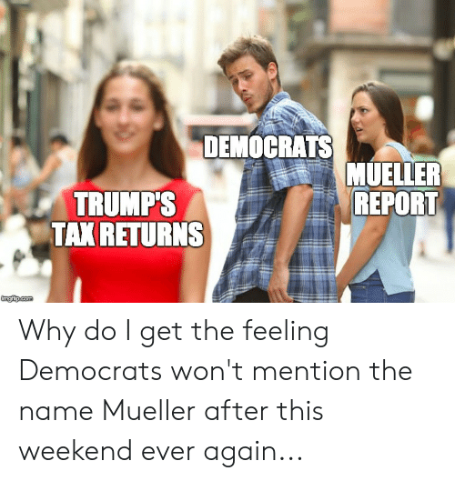 Weekend, Name, and Why: DEMOCRATS  MUELLER  REPORT  TRUMP'S  TAK RETURNS Why do I get the feeling Democrats won't mention the name Mueller after this weekend ever again...