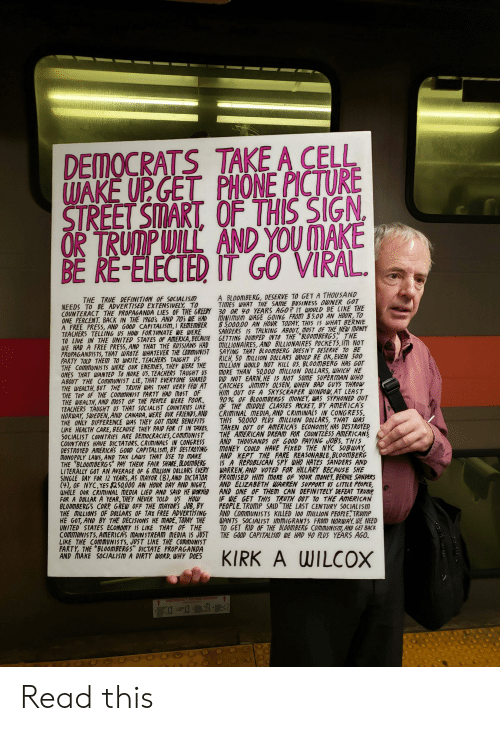 """getting dumped: DEMOCRATS TAKE A CELL  WAKE UP GET PHONE PICTURE  SIREET SMART, OF THIS SIGN  OR TRUMP WILL AND YOU MAKE  BE RE-ELECTED IT GO VIRAL.  A BLOOMBERG, DESERVE TO GET A THOUSAND  TIMES WHAT THE SAME BUSINESS OWNER GOT  THE TRUE DEFINITION OF SOCIALISM  NEEDS TO BE ADVERTISED EXTENSIVELY TO  COUNTERACT THE PROPAGANDA LIES OF THE GREEDY 30 OR 40 YEARS AGO? IT WOULD BE LIKE THE  ONE PERCENT. BACK IN THE 1960's AND 70s WE HAD  A FREE PRESS, AND GOOD CAPITALISM.I REMEMBER  TEACHERS TELLING US HOW FORTUNATE WE WERE  TO LIVE IN THE UNITED STATES OF AMERICA, BECAUSE GETTING DUMPED INTO THE BLOOMBERGS THE  WE HAD A FREE PRESS, AND THAT THE RUSSIANS HAD  PROPAGANDISTS, THAT WROTE WHATEVER THE COMMUNIST  PARTY TOLD THEM TO WRITE. TEACHERS TAUGHT US  THE COMMUNISTS WERE OUR ENEMIES, THEY WERE THE  ONES THAT WANTED To NUKE US. TEACHERS TAUGHT US  ABOUT THE COMMUNIST LIE, THAT EVERYONE SHARED  THE WEALTH, BUT THE TRUTH WAS THAT VERY FEW AT  THE TOP OF THE COMMUNIST PARTY HAD MOST OF  THE WEALTH, AND MOST OF THE PEOPLE WERE POOR  TEACHERS TAUGHT US THAT SOCIALIST COUNTRIES LIKE  NORWAY, SWEDEN, AND CANADA, WERE OUR FRIENDS,AND  THE ONLY DIFFERENCE WAS THEY GOT MORE BENEFITS  LIKE HEALTH CARE, BECAUSE THEY PAID FOR IT IN TAXES  SOCIALIST COUNTRIES ARE DEMOCRACIES, COMIMUNIST  COUNTRIES HAVE DICTATORS. CRIMINALS IN CONGRESS  DESTROYED AMERICA'S GOOD CAPITALISM, BY DESTROYING  MONOPOLY LAWS, AND TAX LAWS THAT USE TO MAKE  THE BLOOMBERGS"""" PAY THEIR FAIR SHARE BLOOMBERG  LITERALLY GOT AN AVERAGE OF 6 MILLION DOLLARS EVERY  SINGLE DAY FOR 12 YEARS,AS MAYOR (8),AND DICTATOR  (41, OF NYC, YES 250000 AN HOUR DAY AND NIGHT,  WHILE OUR CRIMINAL MEDIA LIED AND SAID HE WORKED  FOR A DOLLAR A YEAR. THEY NEVER TOLD US HOW  BLODMBERG'S CORP GREW OFF THE MAYOR'S JOB, BY  THE MILLIONS OF DOLLARS OF TAY FREE ADVERTISING  HE GOT, AND BY THE DECISIONS HE MADE, TOPAY THE  UNITED STATES ECONOMY IS LIKE THAT OF THE  commuNISTS. AMERICA'S MAINSTREAM MEDIA IS JUST  LIKE THE COMmUNISTS, JUST LIKE"""