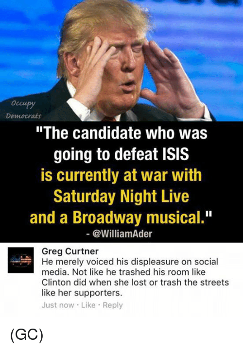 """Isis, Memes, and Saturday Night Live: Democrats  """"The candidate who was  going to defeat ISIS  is currently at war with  Saturday Night Live  and a Broadway musical.""""  @William der  Greg Curtner  He merely voiced his displeasure on social  media. Not like he trashed his room like  Clinton did when she lost or trash the streets  like her supporters.  Just now Like Reply (GC)"""