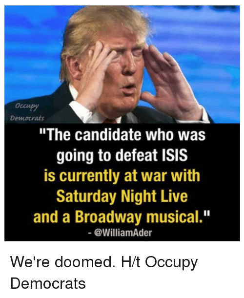 """Isis, Memes, and Saturday Night Live: Democrats  """"The candidate who was  going to defeat ISIS  is currently at war with  Saturday Night Live  and a Broadway musical.""""  @William Ader We're doomed.   H/t Occupy Democrats"""