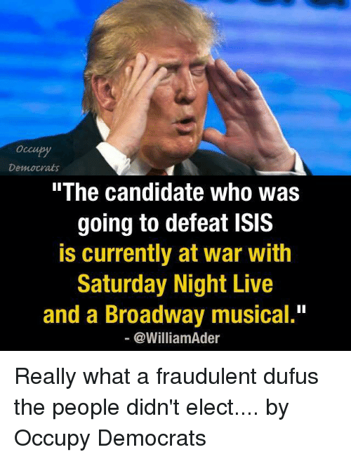 """Isis, Memes, and Saturday Night Live: Democrats  The Candidate Who Was  going to defeat ISIS  is currently at war with  Saturday Night Live  and a Broadway musical.""""  @William der Really what a fraudulent dufus the people didn't elect....  by Occupy Democrats"""