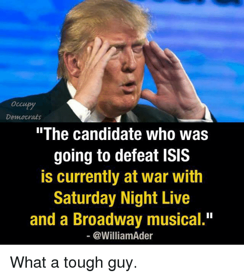 """Isis, Memes, and Saturday Night Live: Democrats  The Candidate Who Was  going to defeat ISIS  is currently at war with  Saturday Night Live  and a Broadway musical.""""  @William der What a tough guy."""