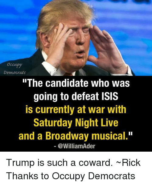 """Isis, Memes, and Saturday Night Live: Democrats  """"The candidate who was  going to defeat ISIS  is currently at war with  Saturday Night Live  and a Broadway musical.""""  @WilliamAder Trump is such a coward. ~Rick  Thanks to Occupy Democrats"""