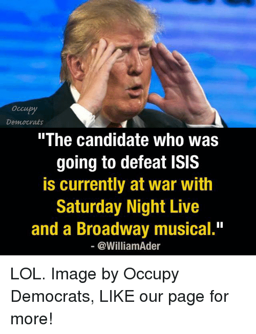 """Isis, Memes, and Saturday Night Live: Democrats  The Candidate Who Was  going to defeat ISIS  is currently at war with  Saturday Night Live  and a Broadway musical.""""  @William der LOL.  Image by Occupy Democrats, LIKE our page for more!"""