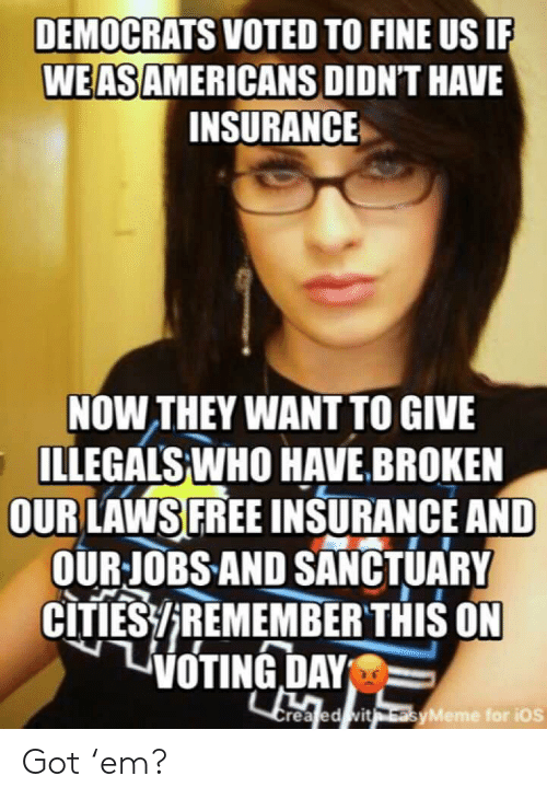 Free, Got, and Ios: DEMOCRATS VOTED TO FINE US IF  WEASAMERICANS DIDNT HAVE  INSURANCE  NOW THEY WANT TO GIVE  ILLEGALS WHO HAVE.BROKEN  OUR LAWS FREE INSURANCE AND  OURJOBS AND SANCTUARY  CITIES/REMEMBER THIS ON  VOTING DAY  Crea ed vit asyMeme for ios Got 'em?