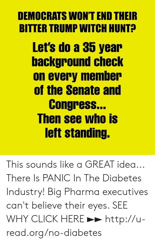 Click, Memes, and Diabetes: DEMOCRATS WONT END THEIR  BITTER TRUMP WITCH HUNT?  Let's do a 35 year  background checK  on every member  of the Senate and  Congress.  Ihen see who IS  left standing. This sounds like a GREAT idea...  There Is PANIC In The Diabetes Industry! Big Pharma executives can't believe their eyes. SEE WHY CLICK HERE ►► http://u-read.org/no-diabetes