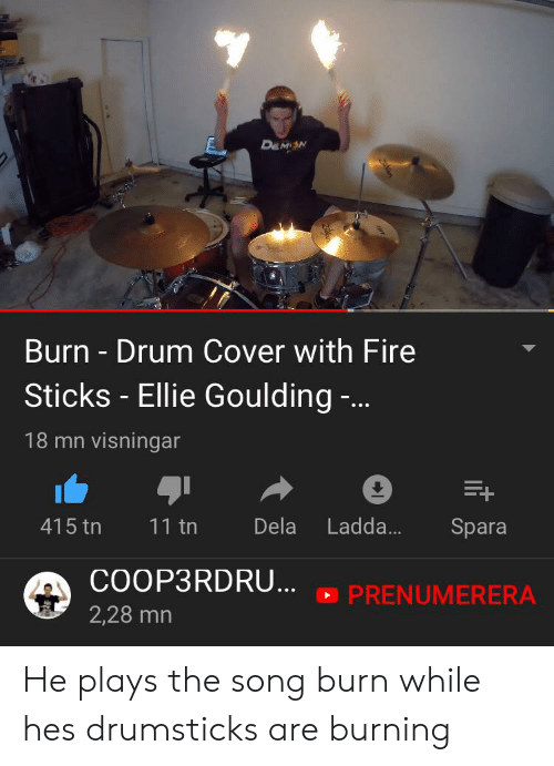 Fire, Ellie Goulding, and Sticks: DEMON  Burn - Drum Cover with Fire  Sticks -Ellie Goulding ..  18 mn visningar  Dela  Ladd...  415 tn  11 tn  Spara  COOP3RDRU...  PRENUMERERA  2,28 mn  an He plays the song burn while hes drumsticks are burning