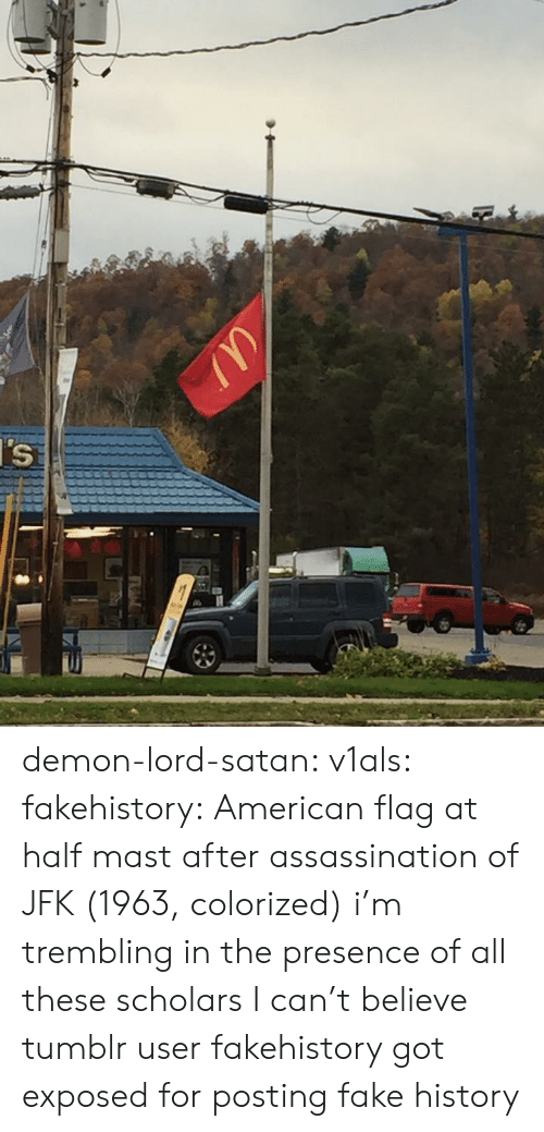 Colorized: demon-lord-satan:  v1als:  fakehistory: American flag at half mast after assassination of JFK (1963, colorized) i'm trembling in the presence of all these scholars   I can't believe tumblr user fakehistory got exposed for posting fake history