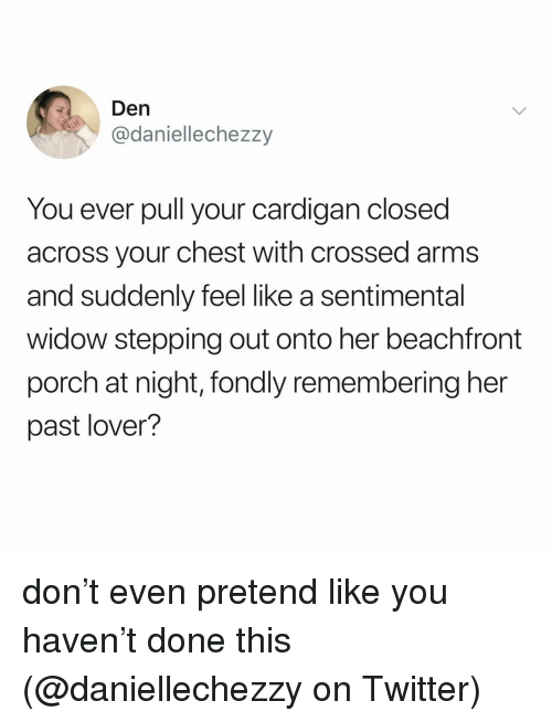 Crossed Arms: Den  @daniellechezzy  You ever pull your cardigan closed  across your chest with crossed arms  and suddenly feel like a sentimental  widow stepping out onto her beachfront  porch at night, fondly remembering her  past lover? don't even pretend like you haven't done this (@daniellechezzy on Twitter)