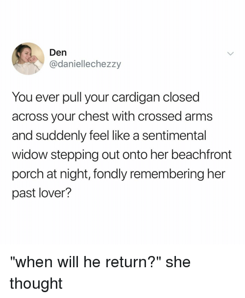 """Relatable, Thought, and Arms: Den  @daniellechezzy  You ever pull your cardigan closed  across your chest with crossed arms  and suddenly feel like a sentimental  widow stepping out onto her beachfront  porch at night, fondly remembering her  past lover? """"when will he return?"""" she thought"""
