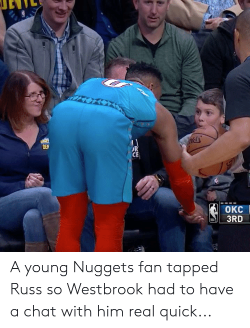 Tapped: DEN  OR  CE  OKC  3RD A young Nuggets fan tapped Russ so Westbrook had to have a chat with him real quick...
