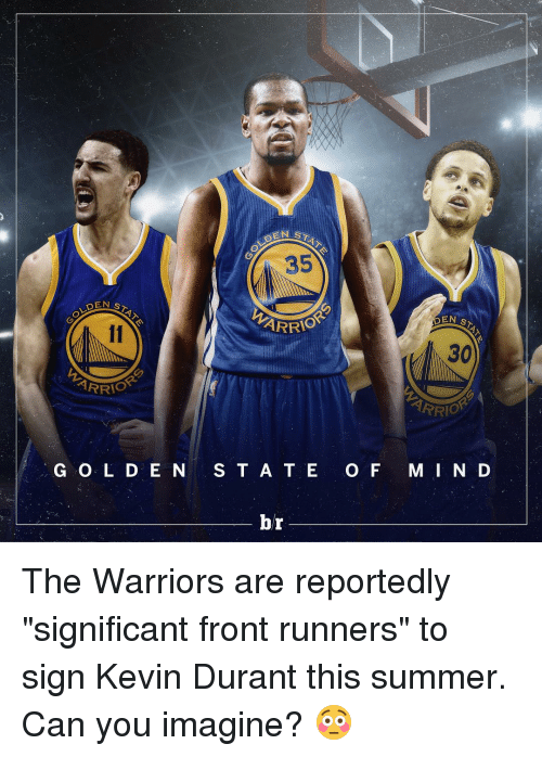 "Front Runners: DEN ST  IOR  G O L D E N  STAT  EN ARRIO  S T A T E  br  O F  EN  ST  30  ARR  OR  M I N D The Warriors are reportedly ""significant front runners"" to sign Kevin Durant this summer. Can you imagine? 😳"