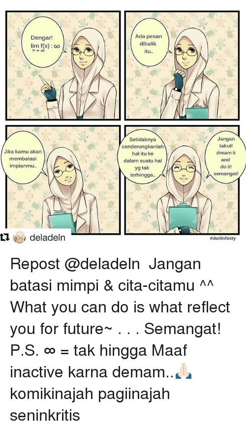 dengar: Dengar!  lim f(x) oo  X oo  Jika kamu akan  membatasi  Impianmu  deladeln  Ada pesan  dibalik  itu  Setidaknya  cenderungkanlah  hal itu ke  dalam suatu hal  yg tak  N terhingga  Jangan  takut!  dream it  and  do it!  semangat!  Repost @deladeln ・・・ Jangan batasi mimpi & cita-citamu ^^ What you can do is what reflect you for future~ . . . Semangat! P.S. ∞ = tak hingga Maaf inactive karna demam..🙏🏻 komikinajah pagiinajah seninkritis