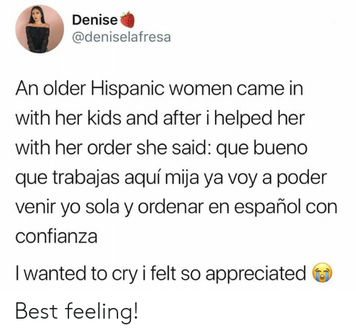 Denise: Denise  @deniselafresa  An older Hispanic women came in  with her kids and after i helped her  with her order she said: que bueno  que trabajas aquí mija ya voy a poder  venir yo sola y ordenar en español con  confianza  I wanted to cry i felt so appreciated Best feeling!