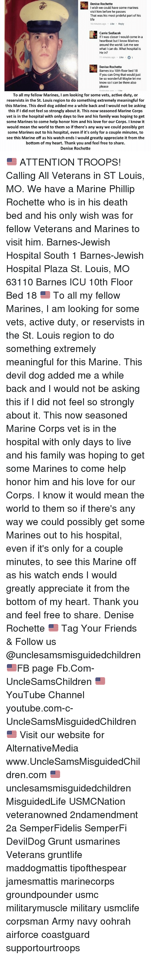 Corpsing: Denise Rochette  I wish we could have some marines  visit him before he passes  That was his most prideful part of his  life  16 minutes ago Like Reply  Carrie Sedlacek  If I was closer I would come in a  heartbeat but I know Marines  around the world. Let me see  what I can do. What hospital is  He in?  11 minutes ago Like 1  Denise Rochette  Barnes icu 10th floor bed 18  If you can Omg that would just  be so wonderful! Maybe let me  know so l can be there also  please  To all my fellow Marines, I am looking for some vets, active duty, or  reservists in the St. Louis region to do something extremely meaningful for  this Marine. This devil dog added me a while back and I would not be asking  this if I did not feel so strongly about it. This now seasoned Marine Corps  vet is in the hospital with only days to live and his family was hoping to get  some Marines to come help honor him and his love for our Corps. I know it  would mean the world to them so if there's any way we could possibly get  some Marines out to his hospital, even if it's only for a couple minutes, to  see this Marine off as his watch ends I would greatly appreciate it from the  bottom of my heart. Thank you and feel free to share.  Denise Rochette 🇺🇸 ATTENTION TROOPS! Calling All Veterans in ST Louis, MO. We have a Marine Phillip Rochette who is in his death bed and his only wish was for fellow Veterans and Marines to visit him. Barnes-Jewish Hospital South 1 Barnes-Jewish Hospital Plaza St. Louis, MO 63110 Barnes ICU 10th Floor Bed 18 🇺🇸 To all my fellow Marines, I am looking for some vets, active duty, or reservists in the St. Louis region to do something extremely meaningful for this Marine. This devil dog added me a while back and I would not be asking this if I did not feel so strongly about it. This now seasoned Marine Corps vet is in the hospital with only days to live and his family was hoping to get some Marines to come help honor him and his love for our Corps. I know it would me