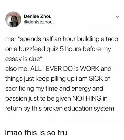 "Denise: Denise Zhou  @denisezhou  me: ""spends half an hour building a taco  on a buzzfeed quiz 5 hours before my  essay is due*  also me: ALL IEVER DO is WORK and  things just keep piling up i am SICK of  sacrificing my time and energy and  passion just to be given NOTHING in  return by this broken education system lmao this is so tru"