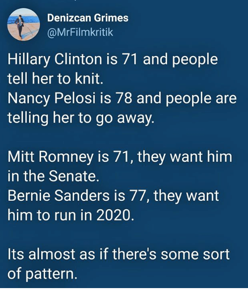 Bernie Sanders, Hillary Clinton, and Run: Denizcan Grimes  @MrFilmkritik  Hillary Clinton is 71 and people  tell her to knit.  Nancy Pelosi is 78 and people are  telling her to go away.  Mitt Romney is 71, they want him  in the Senate.  Bernie Sanders is 77, they want  him to run in 2020.  Its almost as if there's some sort  of pattern.