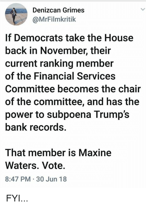 Bank, House, and Power: Denizcan Grimes  @MrFilmkritik  If Democrats take the House  back in November, their  current ranking member  of the Financial Services  Committee becomes the chair  of the committee, and has the  power to subpoena Trump's  bank records.  That member is Maxine  Waters. Vote.  8:47 PM 30 Jun 18 FYI...
