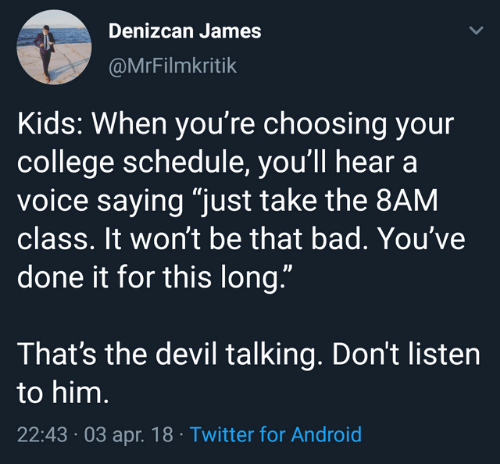 """Android, Bad, and College: Denizcan James  @MrFilmkritik  Kids: When you're choosing your  college schedule, you'll hear a  voice saying """"just take the 8AM  class. It won't be that bad. You've  done it for this long.""""  That's the devil talking. Don't listen  to him.  22:43 03 apr. 18 Twitter for Android"""
