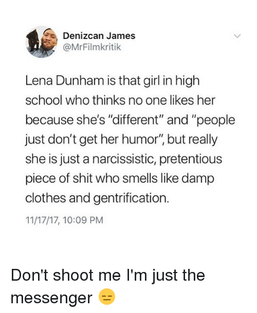 """lena dunham: Denizcan James  @MrFilmkritik  Lena Dunham is that girl in high  school who thinks no one likes her  because she's """"different"""" and """"people  just don't get her humor"""" but really  she is just a narcissistic, pretentious  piece of shit who smells like damp  clothes and gentrification.  11/17/17, 10:09 PM Don't shoot me I'm just the messenger 😑"""