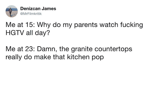 Fucking, Parents, and Pop: Denizcan James  @MrFilmkritik  Me at 15: Why do my parents watch fucking  HGTV all day?  Me at 23: Damn, the granite countertops  really do make that kitchen pop
