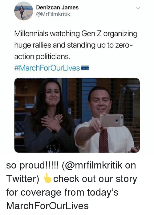 Memes, Twitter, and Zero: Denizcan James  @MrFilmkritik  Millennials watching Gen Z organizing  huge rallies and standing up to zero  action politicians.  so proud!!!!! (@mrfilmkritik on Twitter) 👆check out our story for coverage from today's MarchForOurLives