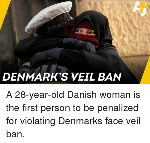 28 Year Old: DENMARK'S VEIL BAN A 28-year-old Danish woman is the first person to be penalized for violating Denmarks face veil ban.