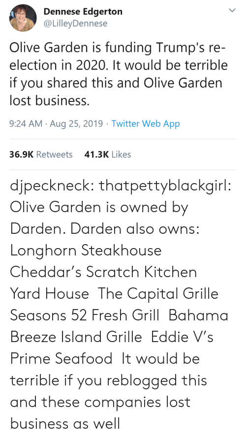 Capital: Dennese Edgerton  @LilleyDennese  Olive Garden is funding Trump's re-  election in 2020. It would be terrible  you shared this and Olive Garden  lost business.  9:24 AM Aug 25, 2019 Twitter Web App  41.3K Likes  36.9K Retweets djpeckneck: thatpettyblackgirl:   Olive Garden is owned by Darden. Darden also owns:  Longhorn Steakhouse  Cheddar's Scratch Kitchen  Yard House  The Capital Grille  Seasons 52 Fresh Grill  Bahama Breeze Island Grille  Eddie V's Prime Seafood   It would be terrible if you reblogged this and these companies lost business as well