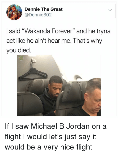 """Michael B. Jordan: Dennie The Great  @Dennie302  I said """"Wakanda Forever"""" and he tryna  act like he ain't hear me. That's why  you died If I saw Michael B Jordan on a flight I would let's just say it would be a very nice flight"""