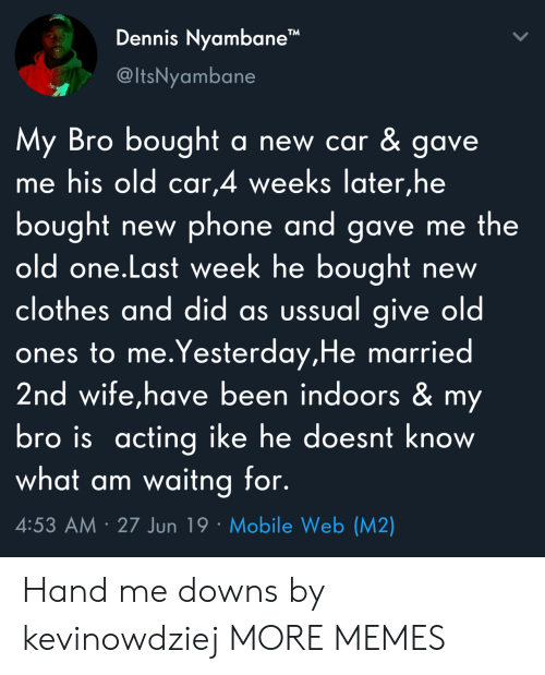 "Indoors: Dennis Nyambane""  @ItsNyambane  My Bro bought  me his old car,4 weeks later,he  a new car & gave.  bought  old one.Last week he bought  clothes and did as ussual give old  ones to me.Yesterday,He married  2nd wife,have been indoors & my  bro is acting ike he doesnt know  what am waitng for.  phone and gave me the  new  new  4:53 AM 27 Jun 19 Mobile Web (M2) Hand me downs by kevinowdziej MORE MEMES"