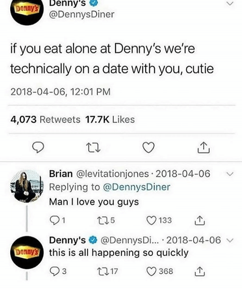Being Alone, Denny's, and Love: Denny's  Dennys  @DennysDiner  if you eat alone at Denny's we're  technically on a date with you, cutie  2018-04-06, 12:01 PM  4,073 Retweets 17.7K Likes  Brian @levitationjones 2018-04-06 V  Replying to @DennysDiner  Man I love you guys  5  133  Denny's @DennysDi... 2018-04-06  this is all happening so quickly  93  Donny  t017 368