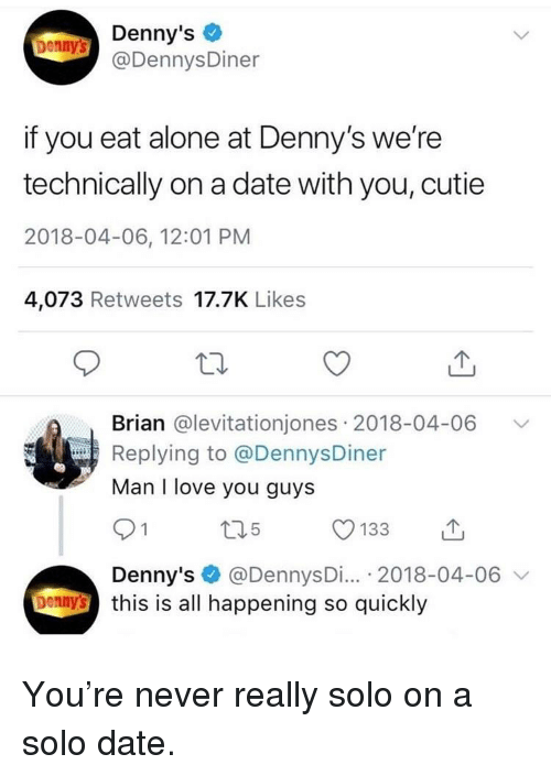 Being Alone, Denny's, and Love: Denny's  @DennysDiner  Denny's  if you eat alone at Denny's we're  technically on a date with you, cutie  2018-04-06, 12:01 PM  4,073 Retweets 17.7K Like:s  Brian @levitationjones 2018-04-06  Replying to @DennysDiner  Man I love you guys  Denny's @DennysDi... 2018-04-06 v  bennthis is all happening so quickly <p>You're never really solo on a solo date.</p>