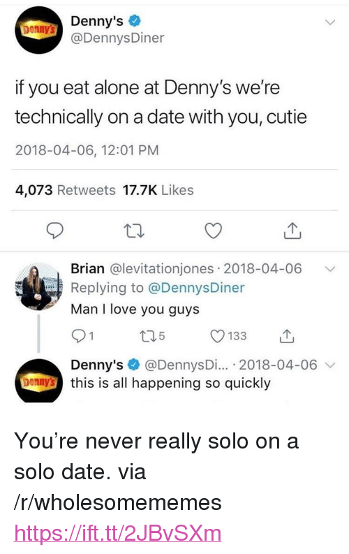"Being Alone, Denny's, and Love: Denny's  @DennysDiner  Denny's  if you eat alone at Denny's we're  technically on a date with you, cutie  2018-04-06, 12:01 PM  4,073 Retweets 17.7K Like:s  Brian @levitationjones 2018-04-06  Replying to @DennysDiner  Man I love you guys  Denny's @DennysDi... 2018-04-06 v  bennthis is all happening so quickly <p>You're never really solo on a solo date. via /r/wholesomememes <a href=""https://ift.tt/2JBvSXm"">https://ift.tt/2JBvSXm</a></p>"