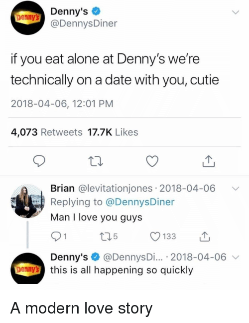 Being Alone, Denny's, and Funny: Denny's  @DennysDiner  Denny's  if you eat alone at Denny's we're  technically on a date with you, cutie  2018-04-06, 12:01 PM  4,073 Retweets 17.7K Likes  Brian @levitationjones 2018-04-06 V  Replying to @DennysDiner  Man I love you guys  91  Denny's @DennysDi... 2018-04-06 v  5  enny's this is all happening so quickly A modern love story