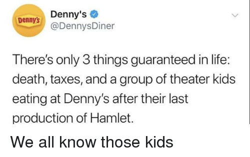 Hamlet: Denny's  @DennysDiner  Dennys  There's only 3 things guaranteed in life:  death, taxes, and a group of theater kids  eating at Denny's after their last  production of Hamlet. We all know those kids