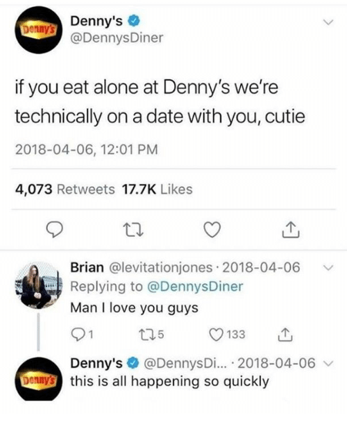 Being Alone, Denny's, and Love: Denny's  @DennysDiner  Donnys  if you eat alone at Denny's we're  technically on a date with you, cutie  2018-04-06, 12:01 PM  4,073 Retweets 17.7K Likes  Brian @levitationjones 2018-04-06  Replying to @DennysDiner  Man I love you guys  Denny's @DennysDi... 2018-04-06 v  bennthis is all happening so quickly