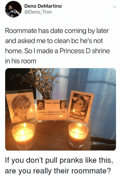 Shrine: Deno DeMartino  @Deno_Tron  Roommate has date coming by later  and asked me to clean bc he's not  home. So l made a Princess D shrine  in his room  THOM DIANA  LOVERS SEPERATED BY TIME  AND CIRCUMSTANCe  ONE B  4 GOTTE  NOT If you don't pull pranks like this, are you really their roommate?
