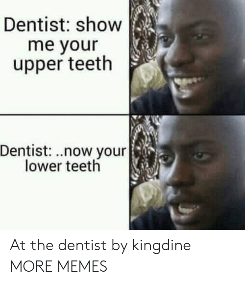 At The Dentist: Dentist: show  me your  upper teeth  Dentist: .now your  lower teetlh At the dentist by kingdine MORE MEMES