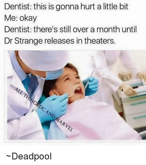Hurts A Little Bit: Dentist: this is gonna hurt a little bit  Me: okay  Dentist: there's still over a month until  Dr Strange releases in theaters. ~Deadpool