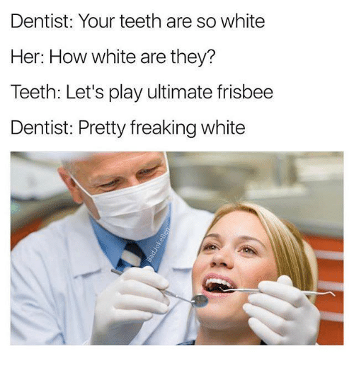 Memes, White, and 🤖: Dentist: Your teeth are so white  Her: How white are they?  Teeth: Let's play ultimate frisbee  Dentist: Pretty freaking white