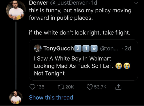 Flight: Denver @_JustDenver 1d  this is funny, but also my policy moving  forward in public places.  if the white don't look right, take flight.  TonyGucch 2 19 @ton.. 2d  I Saw A White Boy In Walmart  Looking Mad As Fuck So I Left  Not Tonight  L20K  135  53.7K  Show this thread