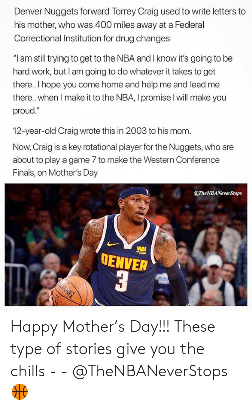 """Western Conference Finals: Denver Nuggets forward Torrey Craig used to write letters to  his mother, who was 400 miles away at a Federal  Correctional Institution for drug changes  """"I am still trying to get to the NBA and I know it's going to be  hard work, but I am going to do whatever it takes to get  there. I hope you come home and help me and lead me  there.. when I make it to the NBA, I promise l will make you  proud.""""  12-year-old Craig wrote this in 2003 to his mom.  Now, Craig is a key rotational player for the Nuggets, who are  about to play a game 7 to make the Western Conference  Finals, on Mother's Day  @TheNBANeverStops  OENVER Happy Mother's Day!!! These type of stories give you the chills - - @TheNBANeverStops 🏀"""