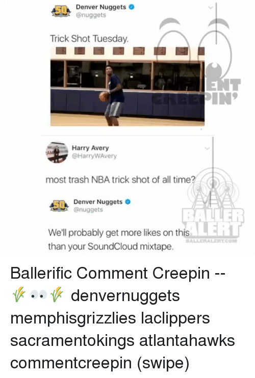 Tricking: Denver Nuggets  @nuggets  Trick Shot Tuesday.  Harry Avery  @HarryWAvery  most trash NBA trick shot of all time?  5Denver Nuggets  nuggets  BALLER  LERT  We'll probably get more likes on this  than your SoundCloud mixtape.  BALLERALERTCO Ballerific Comment Creepin -- 🌾👀🌾 denvernuggets memphisgrizzlies laclippers sacramentokings atlantahawks commentcreepin (swipe)