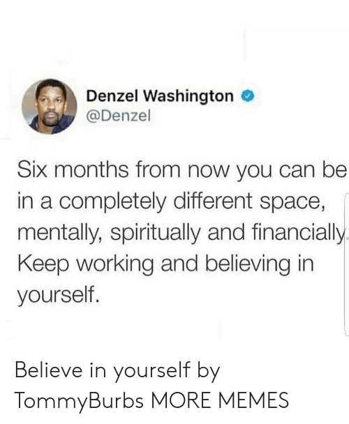 Denzel Washington: Denzel Washington  @Denzel  Six months from now you can be  in a completely different space,  mentally, spiritually and financially.  Keep working and believing in  yourself. Believe in yourself by TommyBurbs MORE MEMES