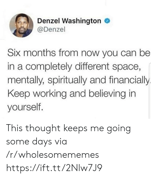 washington: Denzel Washington  @Denzel  Six months from now you can be  in a completely different space,  mentally, spiritually and financially  Keep working and believing in  yourself. This thought keeps me going some days via /r/wholesomememes https://ift.tt/2Nlw7J9
