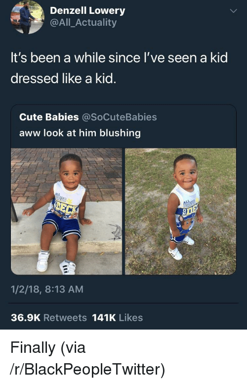 blushing: Denzell Lowery  @All_Actuality  It's been a while since l've seen a kid  dressed like a kid.  Cute Babies @SoCuteBabies  aww look at him blushing  1/2/18, 8:13 AM  36.9K Retweets 141K Likes <p>Finally (via /r/BlackPeopleTwitter)</p>
