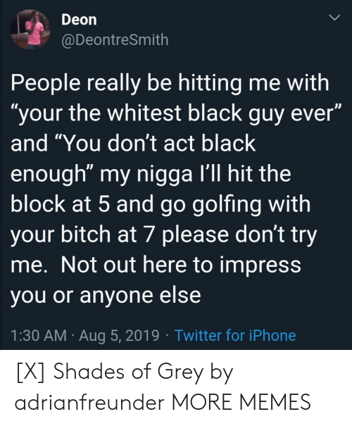 """Bitch, Dank, and Iphone: Deon  @DeontreSmith  People really be hitting me with  """"your the whitest black guy ever""""  and """"You don't act black  enough"""" my nigga I'll hit the  block at 5 and go golfing with  your bitch at 7 please don't try  me. Not out here to impress  you or anyone else  1:30 AM Aug 5, 2019 Twitter for iPhone [X] Shades of Grey by adrianfreunder MORE MEMES"""