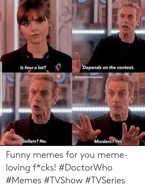 Funny, Meme, and Memes: Depends on the context.  Is four a lot?  Incorrectwhoquotes  Dollars? No.  Murders? Yes. Funny memes for you meme-loving f*cks! #DoctorWho #Memes #TVShow #TVSeries