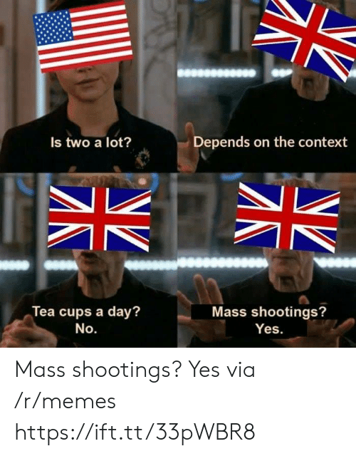 No Yes: Depends on the context  Is two a lot?  Tea cups a day?  Mass shootings?  No.  Yes. Mass shootings? Yes via /r/memes https://ift.tt/33pWBR8