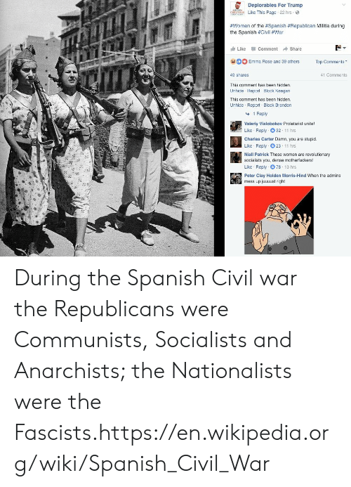 Militia, Spanish, and Wikipedia: Deplorables For Trump  Like This Page 22 hrs  #women of the #Spanish #Republican Militia during  the Spanish #Civil #War  Like -Comment → Share  Emma Rose and 39 others Top Comments  41 Comments  49 shares  This comment has been hidden  Unhide Report Block Keegan  This comment has been hidden  Unhide Report Block Brandon  1 Reply  Valeriy Vislobokov Proletariat unite!  Like Reply 32 11 hrs  Charles Carter Damn, you are stupid.  Like Reply 23 11 hrs  Niall Patrick These women are revolutionary  socialists you, dense motherfuckers!  Like Reply 78 13 hrs  Peter Clay Holden Morris-Hind When the admins  mess up juuuust right During the Spanish Civil war the Republicans were Communists, Socialists and Anarchists; the Nationalists were the Fascists.https://en.wikipedia.org/wiki/Spanish_Civil_War